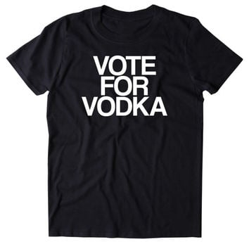 Vote For Vodka Shirt Funny Drinking Alcohol Party Drunk Shots Tumblr T-shirt