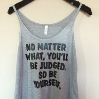 No Matter What, You'll Be Judged. So Be Yourself. - Slouchy Relaxed Fit Tank - Ruffles with Love - Fashion Tee - Graphic Tee - Workout Tank
