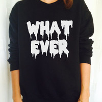 What ever sweatshirt jumper fashion sweatshirts girls women UNISEX sweater tumblr gift funny girlfriend birthday cool gift for her