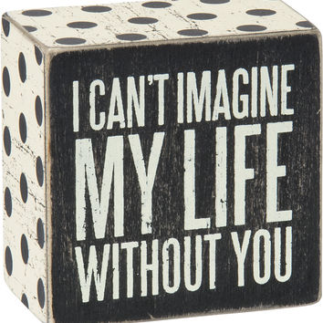 I Can't Imagine My Life Without You - Box Sign 4-in