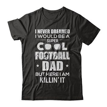 Never Dreamed I Would Be A Cool Football Dad Fathers Day