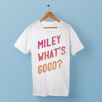 Miley What's Good Shirt  // Sweatshirt // T Shirt // Tanktop - American Apparel - Miley Whats Good