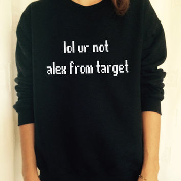 lol ur not alex from target sweatshirt jumper cool fashion gift girls UNISEX sizing women sweater funny cute teens teenagers tumblr blogger