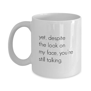 Yet, Despite the Look on My Face, You're Still Talking. Funny Mug - Perfect Gift for Your Dad, Mom, Boyfriend, Girlfriend, or Friend - Proudly Made in the USA!