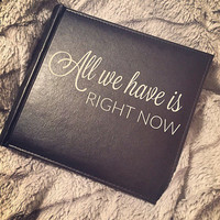 Photo Album; All We Have Is Right Now; Custom Picture Book; Friendship Gift; Bridal Gift; Funny Gift Idea; Birthday Gift; Photo Storage;