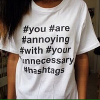 You Are Annoying With Your Unnecessary Hashtags white tshirt for women tshirts funny shirts cool shirt top