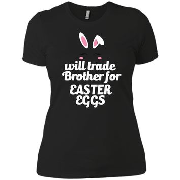 Funny Easter Will Trade Brother For Easter Eggs Easter Shirt Next Level Ladies Boyfriend Tee