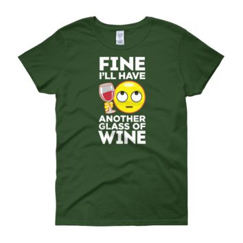 Fine. I'll Have Another Glass Of Wine - Women's short sleeve t-shirt