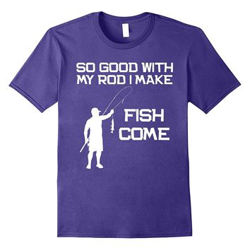 So Good With My Rod I Make Fish Come Fisherman Gift T-Shirt
