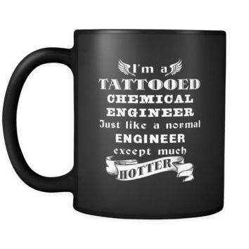 Chemical Engineer - I'm a Tattooed Chemical Engineer Just like a normal Engineer except much hotter - 11oz Black Mug