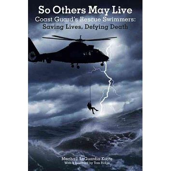 So Others May Live: Coast Guard's Rescue Swimmers: Saving Lives, Defying Death