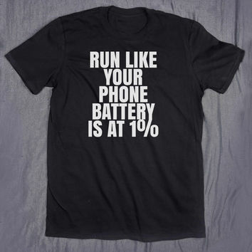 Tumblr Shirt Run Like Your Phone Battery Is At 1% Slogan Tee Funny Gym  Running Fitness Runner Gift T-shirt