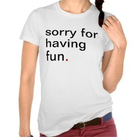 Women's sorry for having fun. have a great life