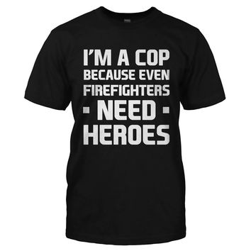 I'm a Cop Because Even Firefighters Need Heroes - T Shirt