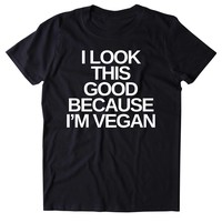I Look This Good Because I'm A Vegan Shirt Veganism Plant Based Diet Animal Activist T-shirt