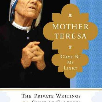 """Mother Teresa: Come Be My Light: The Private Writings of the """"""""Saint of Calcutta"""""""""""