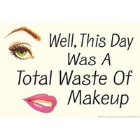 Well This Day was a Total Waste of Makeup Funny Poster - 13x19