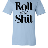 roll that shit - Unisex T-shirt