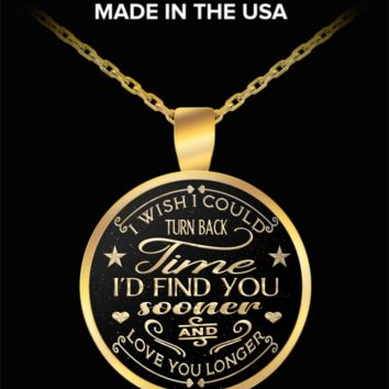 I wish I could turn back time, find you sooner - love quote pendant necklace
