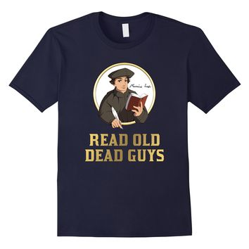 Read Old Dead Guys - funny Martin Luther bookworm t-shirt