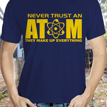 Never Trust An Atom Tshirt They Make Up Everything, Scientists, Invention, Scientific, Laboratory