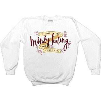If I Die, Tell Mindy Kaling That I Love Her -- Unisex Sweatshirt