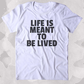 Life Is Meant To Be Lived Shirt Positive Motivational Inspirational Clothing Tumblr T-shirt