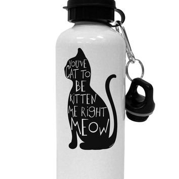 You've Cat To Be Kitten Me Right Meow Aluminum 600ml Water Bottle