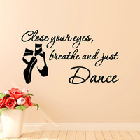 Dance Wall Decal Quote Close Your Eyes Breathe And Just Dance- Ballet Wall Decals Quotes Pointe Shoes Girls Bedroom Wall Art Home Decor Q256