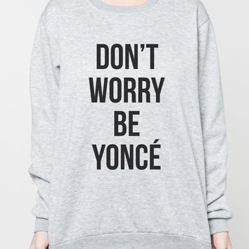 Don't Worry Beyoncé Shirt Sweater Beyonce R&B Shirts Women Grey Sweatshirt T-Shirt Unisex Jumper Size S M L