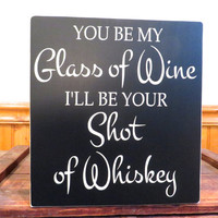 Wood sign - You be my glass of wine, I'll be your shot of whiskey - wall hanging - sign quote
