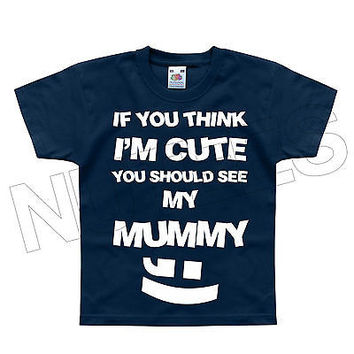 If You Think I'm Cute You Should See My Mummy Kids T-Shirt 1-2 to 12-13 Years