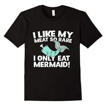 I Like My Meat So Rare I Only Eat Mermaid T-Shirt