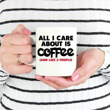 All I Care About Is Coffee And Like 2 People Funny 11 oz Coffee Mug Ceramic Coffee and Tea Cup