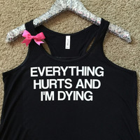 Everything Hurts and I'm Dying - Ruffles with Love - Racerback Tank - Womens Fitness - Workout Clothing - Workout Shirts with Sayings