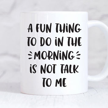 A Fun Thing To Do In The Morning Is Not Talk To Me - Coffee Mug, Ceramic Mug, Coworker Gift, Funny Mug, Office Mug, Boss Gift