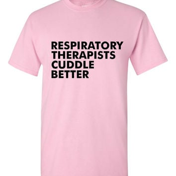 GREAT  Respiratory Therapists Cuddle Better T-shirt! Respiratory therapists cuddle better shirt available in a variety of sizes and colors!