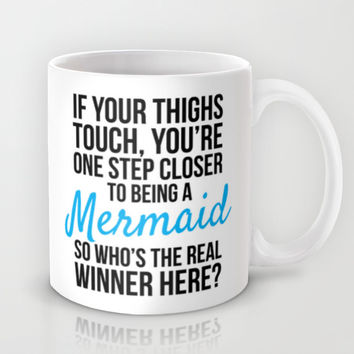 IF YOUR THIGHS TOUCH, YOU'RE ONE STEP CLOSER TO BEING A MERMAID, SO WHO'S THE REAL WINNER HERE? Mug by CreativeAngel