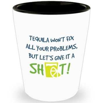 Tequila Won't Fix All Your Problems But Let's Give It A Shot! Shot Glass