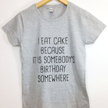 I Eat Cake Because It I somebody's Birthday Somewhere ®  Tshirt Tumblr Saying