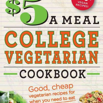The $5 a Meal College Vegetarian Cookbook: Good, Cheap Vegetarian Recipes for When You Need to Eat