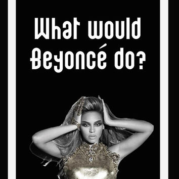 What would Beyonce do? print