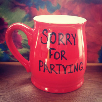 Sorry For Partying -Mug-Cup-Quote Mug-Funny Mug - Valentine's Day Gift-Birthday Gift-15 Ounce Mug -Red Mug-Birthday Gift-Hand Painted