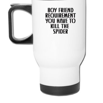 BOY FRIEND REQUIREMENT YOU HAVE TO KILL THE  SPIDER - Travel Mug