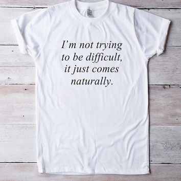 I'm not trying to be difficult it just comes naturally tshirt quote shirt funny tshirt women shirt men tshirt ladies graphic tshirt slogan