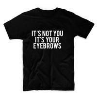 It's Not You, It's Your Eyebrows Unisex Graphic Tshirt, Adult Tshirt, Graphic Tshirt For Men & Women