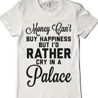 I'd rather cry in a palace though-Female White T-Shirt