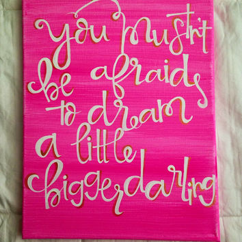 "Canvas quote ""you mustn't be afraid to dream a little bigger darling"" 11x14 hand painted"