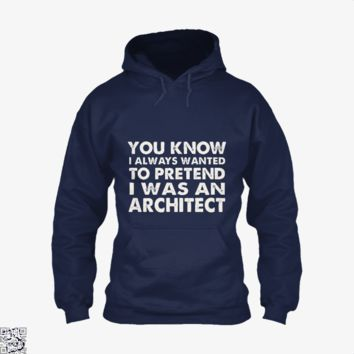 You Know I Ways Wanted To Pretend I Was An Architect, Ironic Hoodie