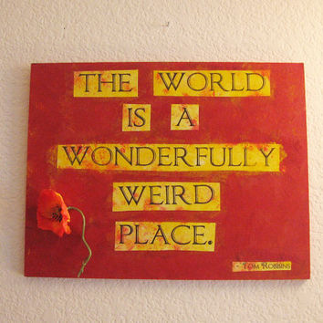 "Quote painting - Tom Robbins, ""The world is a wonderfully weird place"""